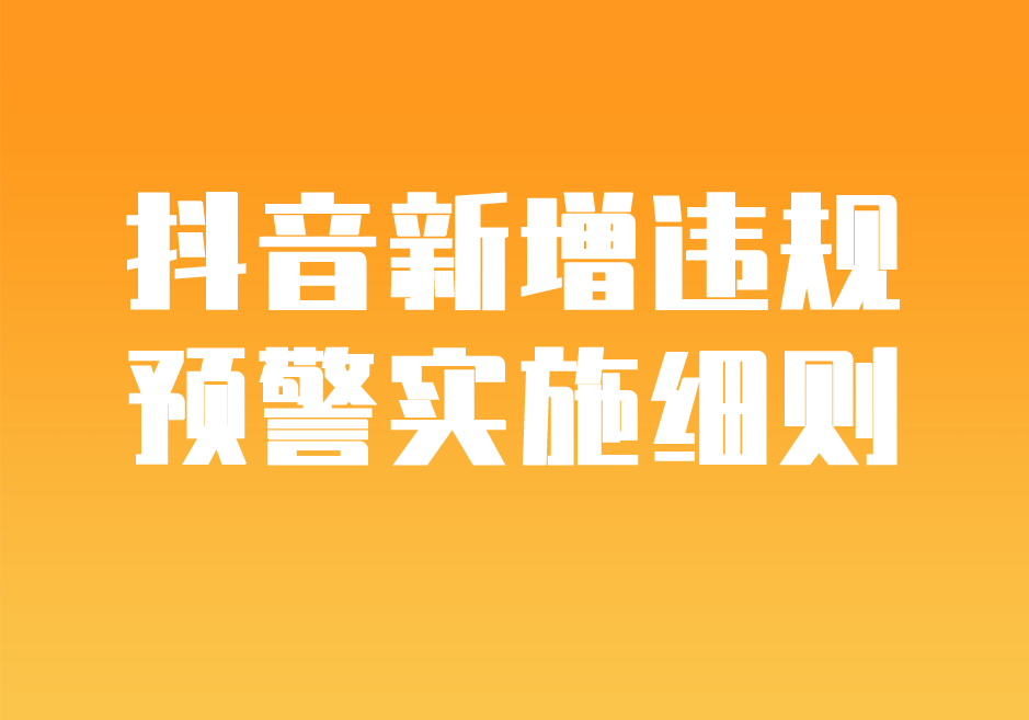 抖音新增【違規預警】實施細則,明確預警場景