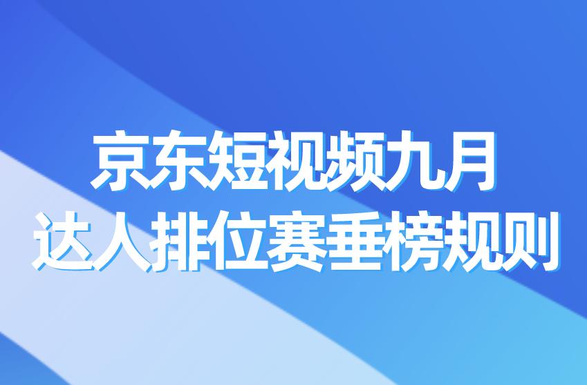 速看!京东短视频九月达人排位赛垂榜规则