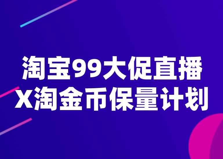淘宝99大促直播X淘金币保量计划