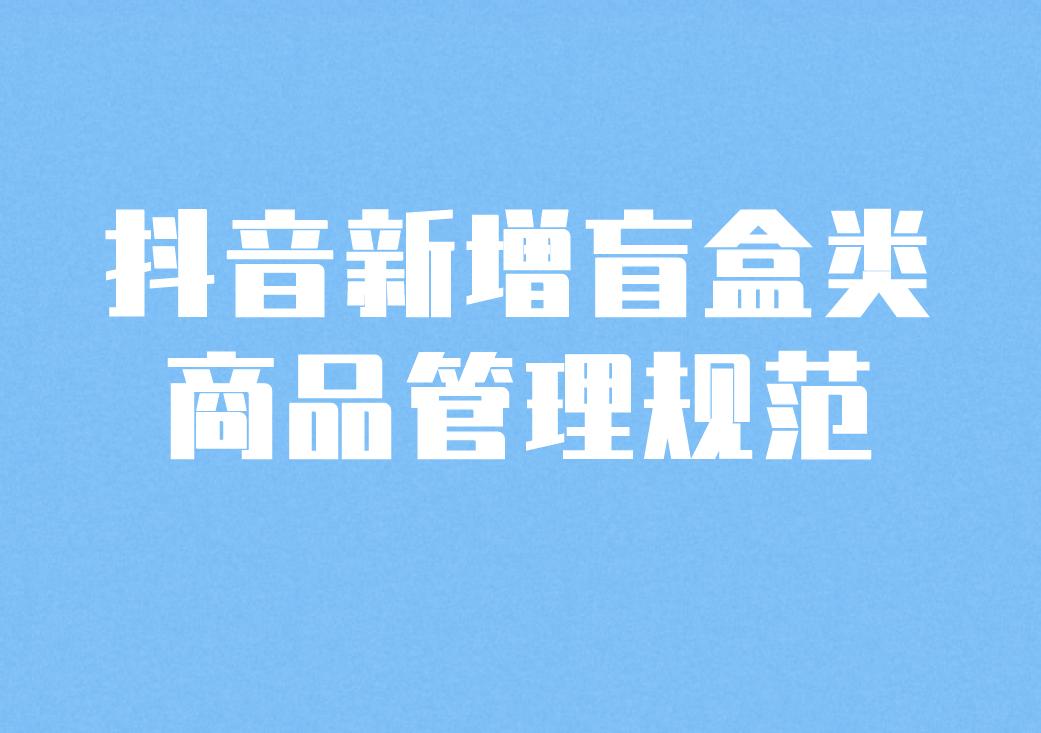 抖音新增盲盒类商品管理规范,明确发布及推广细则