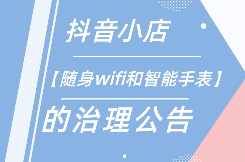 抖音小店【随身wifi和智能手表】治理公告