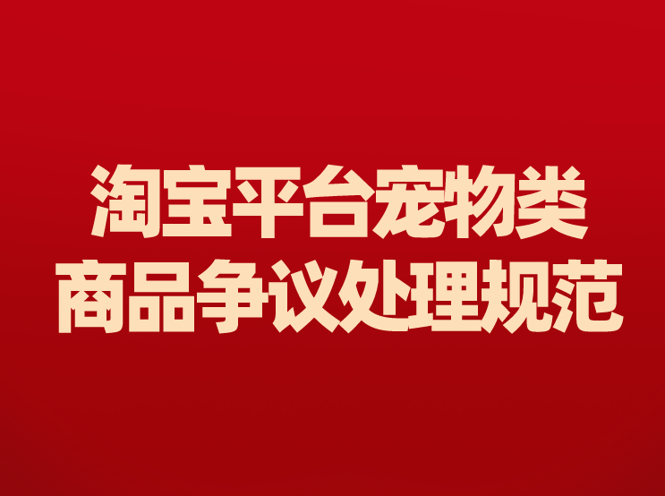 淘宝网新增《淘宝平台宠物类商品争议处理规范》