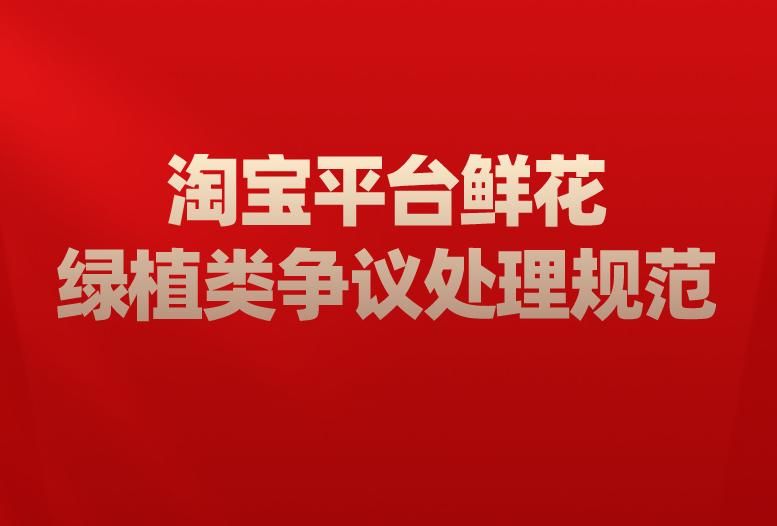 淘宝网新增《淘宝平台鲜花绿植类争议处理规范》