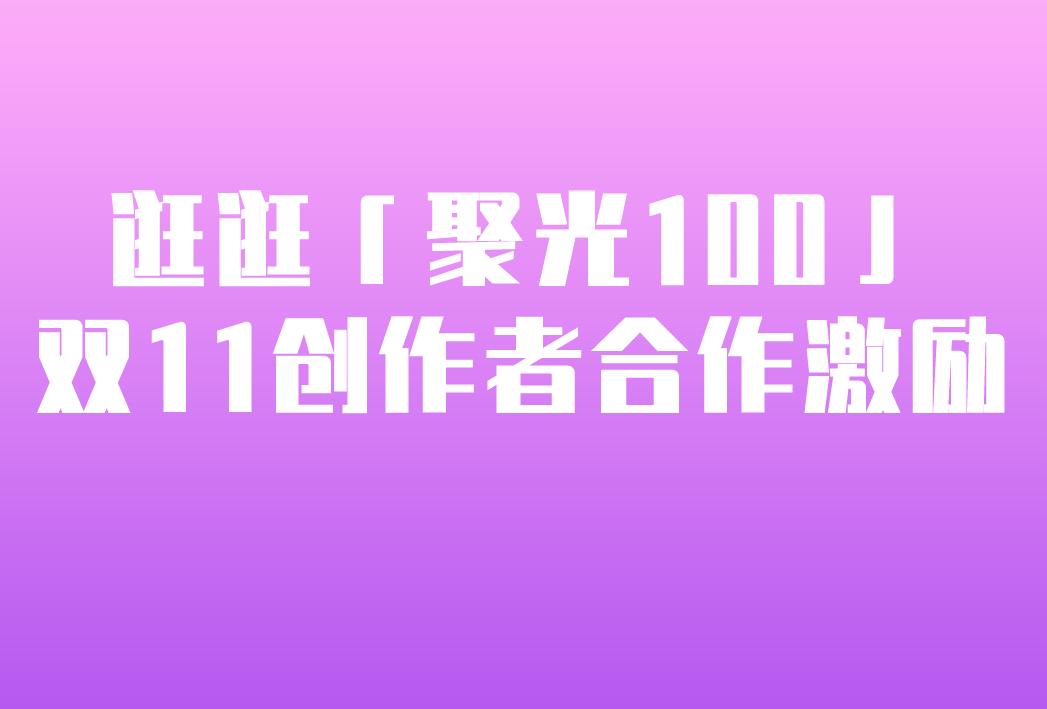 淘宝逛逛「聚光100」-双11创作者合作激励来袭!