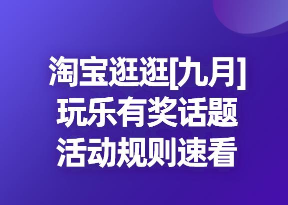 淘宝逛逛[九月]玩乐有奖话题活动规则速看!
