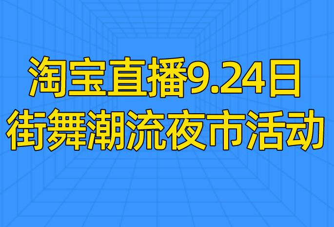 淘宝直播9.24日街舞潮流夜市活动介绍!