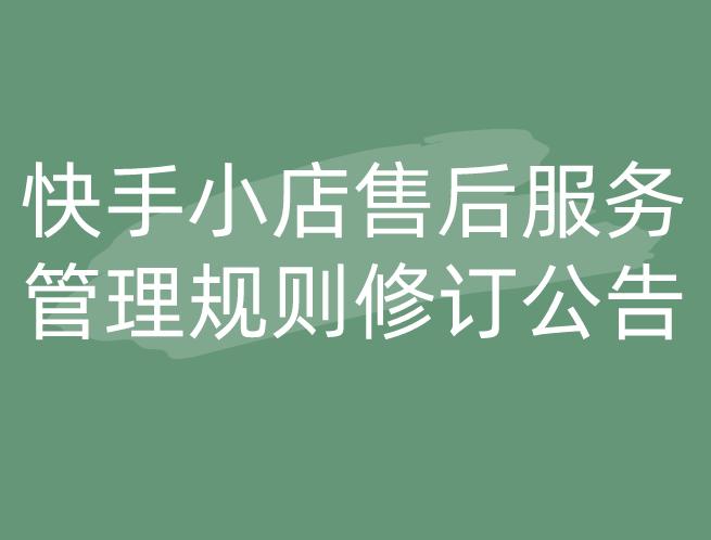 快手小店售后服务管理规则修订公告
