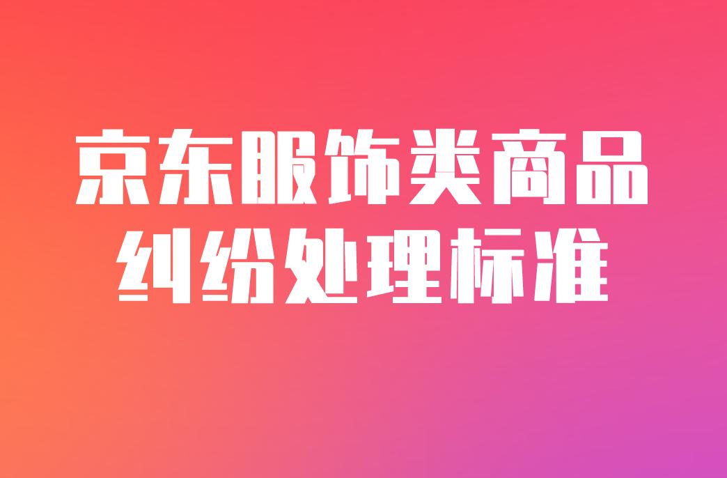 京东新增《服饰类商品纠纷处理标准》