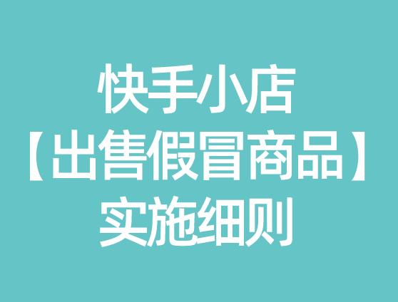 快手小店【出售假冒商品】实施细则(跨境商户)