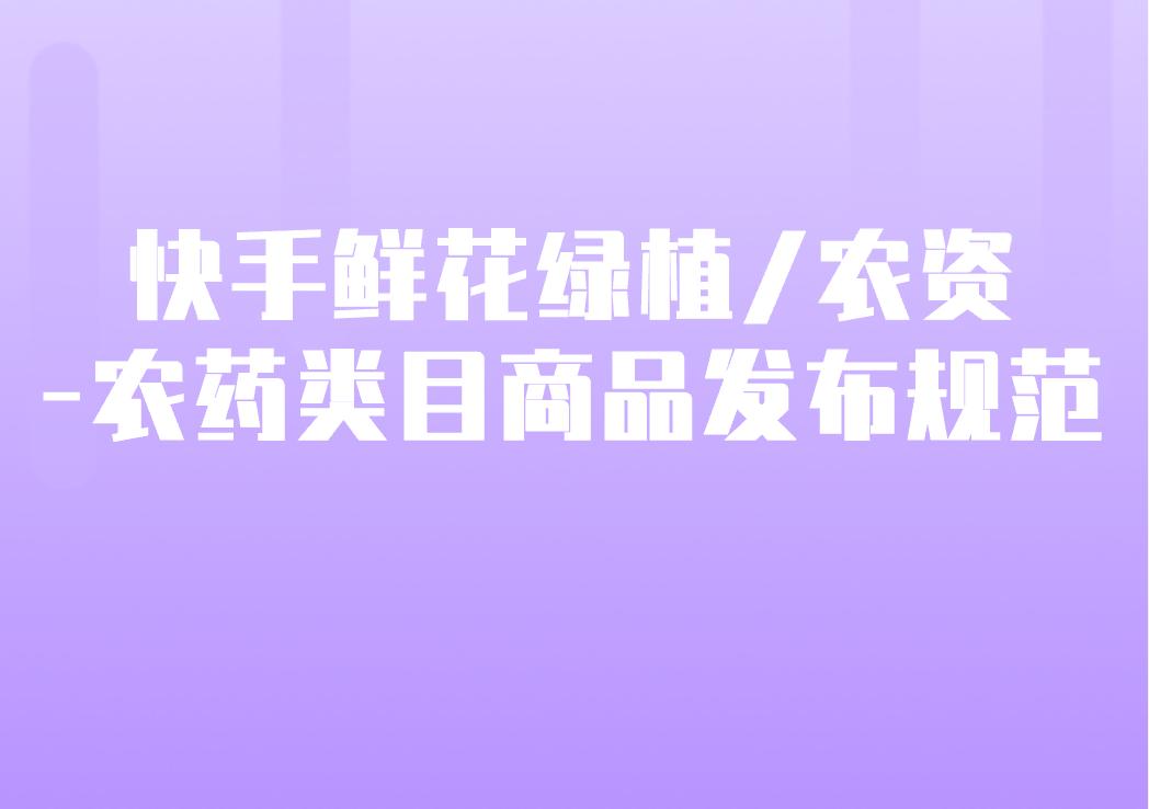 快手新增鲜花绿植/农资-农药类目商品发布规范