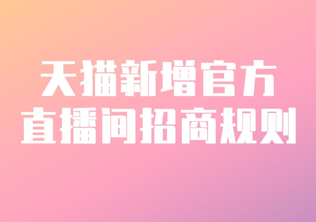 天猫新增官方直播间招商规则