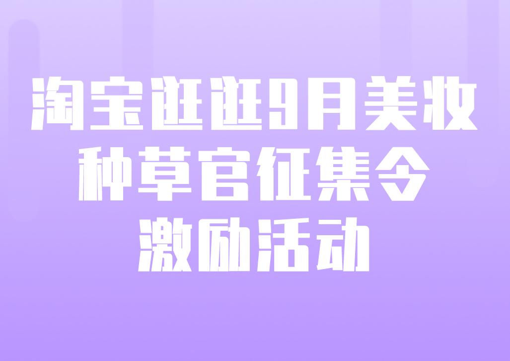 淘宝逛逛9月美妆种草官征集令激励活动强势来袭!