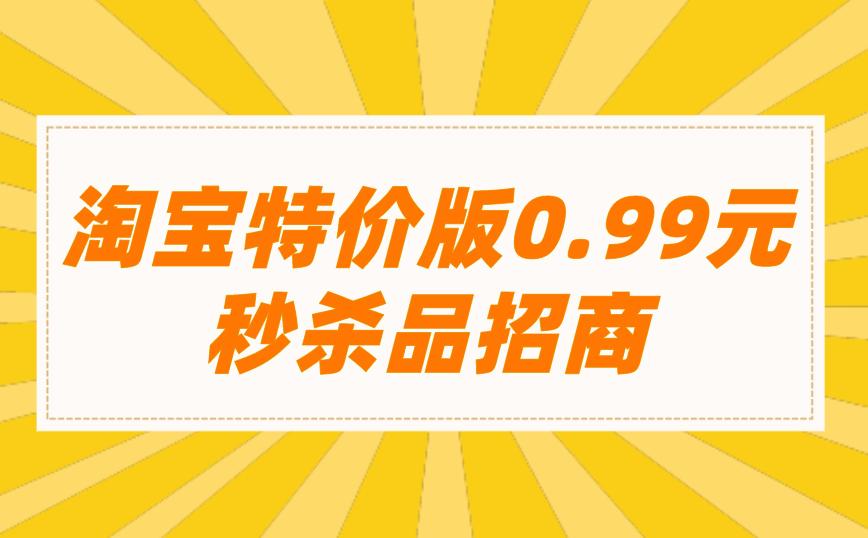 淘宝特价版0.99元秒杀品招商!
