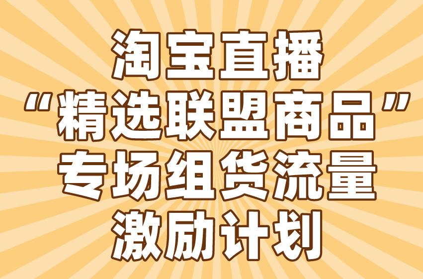 """淘宝直播""""精选联盟商品""""专场组货流量激励计划"""